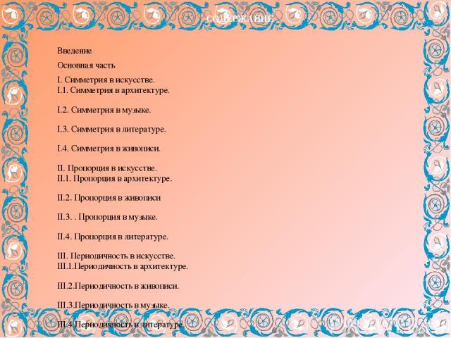 СОДЕРЖАНИЕ Введение Основная часть I. Симметрия в искусстве. I.1. Симметрия в архитектуре. I.2. Симметрия в музыке. I.3. Симметрия в литературе. I.4. Симметрия в живописи. II. Пропорция в искусстве. II.1. Пропорция в архитектуре. II.2. Пропорция в ж…