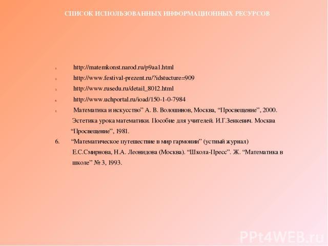 """СПИСОК ИСПОЛЬЗОВАННЫХ ИНФОРМАЦИОННЫХ РЕСУРСОВ http://matemkonst.narod.ru/p9aa1.html http://www.festival-prezent.ru/?idstucture=909 http://www.rusedu.ru/detail_8012.html http://www.uchportal.ru/ioad/150-1-0-7984 Математика и искусство"""" А. В. Волошино…"""