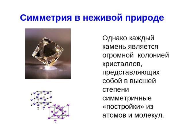 Симметрия в неживой природе Однако каждый камень является огромной колонией кристаллов, представляющих собой в высшей степени симметричные «постройки» из атомов и молекул.