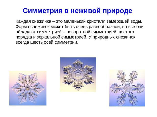Симметрия в неживой природе Каждая снежинка – это маленький кристалл замерзшей воды. Форма снежинок может быть очень разнообразной, но все они обладают симметрией – поворотной симметрией шестого порядка и зеркальной симметрией. У природных снежинок …