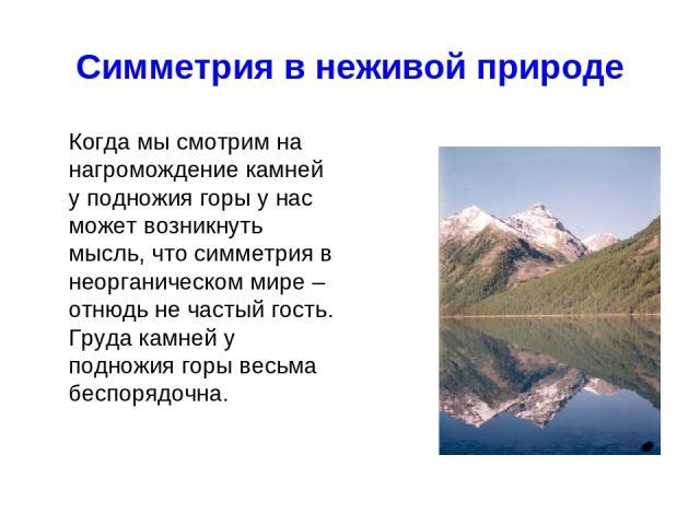 Симметрия в неживой природе Когда мы смотрим на нагромождение камней у подножия горы у нас может возникнуть мысль, что симметрия в неорганическом мире – отнюдь не частый гость. Груда камней у подножия горы весьма беспорядочна.