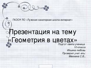 ГКООУ ЛO «Лужская санаторная школа-интернат» Презентация на тему «Геометрия в цв