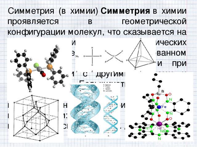Симметрия (в химии)Симметрияв химии проявляется в геометрической конфигурации молекул, что сказывается на специфике физических и химических свойств молекул в изолированном состоянии, во внешнем поле и при взаимодействии с другими атомами и молекул…