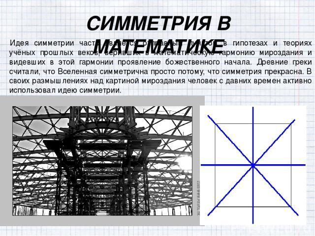 СИММЕТРИЯ В МАТЕМАТИКЕ Идея симметрии часто является отправным пунктом в гипотезах и теориях учёных прошлых веков, веривших в математическую гармонию мироздания и видевших в этой гармонии проявление божественного начала. Древние греки считали, что В…