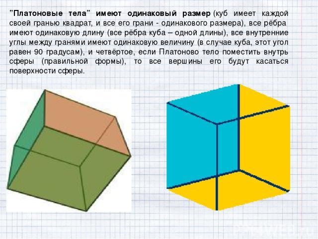 """""""Платоновые тела"""" имеют одинаковый размер(куб имеет каждой своей гранью квадрат, и все его грани - одинакового размера), все рёбра имеют одинаковую длину (все рёбра куба – одной длины), все внутренние углы между гранями имеют одинаковую величину (…"""