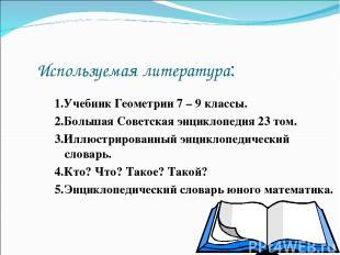 Используемая литература: 1.Учебник Геометрии 7 – 9 классы. 2.Большая Советская э