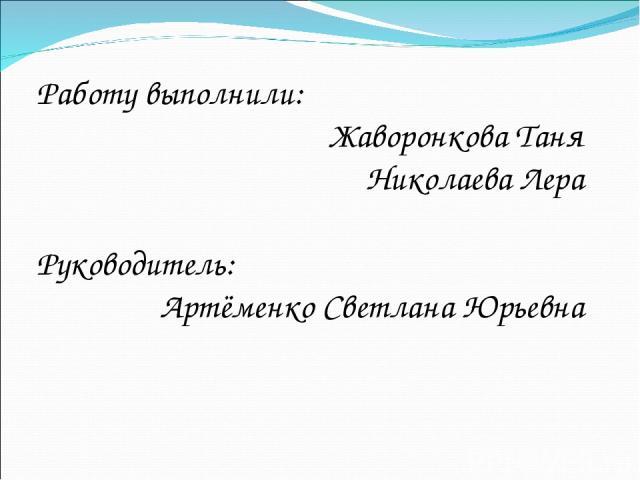 Работу выполнили: Жаворонкова Таня Николаева Лера Руководитель: Артёменко Светлана Юрьевна