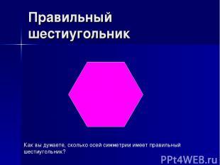 Правильный шестиугольник Как вы думаете, сколько осей симметрии имеет правильный