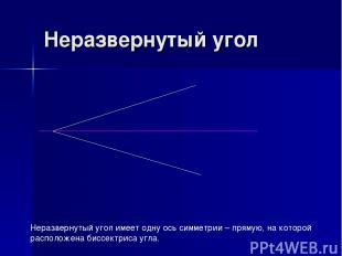 Неразвернутый угол Неразвернутый угол имеет одну ось симметрии – прямую, на кото