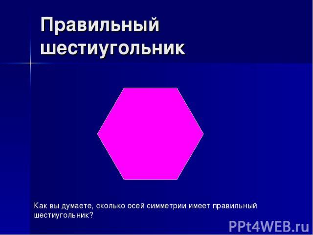 Правильный шестиугольник Как вы думаете, сколько осей симметрии имеет правильный шестиугольник?