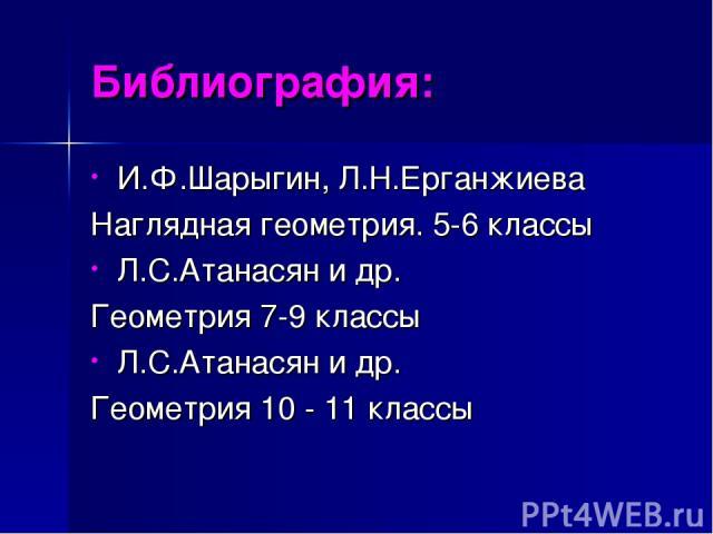 Библиография: И.Ф.Шарыгин, Л.Н.Ерганжиева Наглядная геометрия. 5-6 классы Л.С.Атанасян и др. Геометрия 7-9 классы Л.С.Атанасян и др. Геометрия 10 - 11 классы
