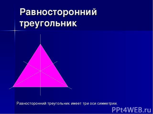 Равносторонний треугольник Равносторонний треугольник имеет три оси симметрии.