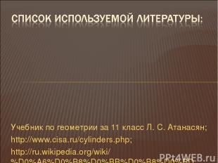 Учебник по геометрии за 11 класс Л. С. Атанасян; http://www.cisa.ru/cylinders.ph