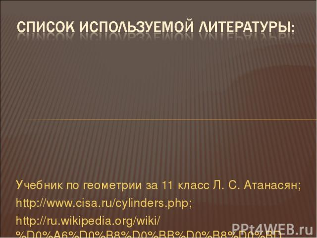 Учебник по геометрии за 11 класс Л. С. Атанасян; http://www.cisa.ru/cylinders.php; http://ru.wikipedia.org/wiki/%D0%A6%D0%B8%D0%BB%D0%B8%D0%BD%D0%B4%D1%80; http://www.college.ru/mathematics/courses/stereometry/content/chapter5/section/paragraph1/the…