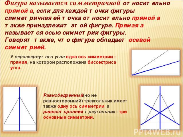 Фигура называется симметричной относительно прямой а, если для каждой точки фигуры симметричная ей точка относительно прямой а также принадлежит этой фигуре. Прямая а называется осью симметрии фигуры. Говорят также, что фигура обладает осевой симмет…