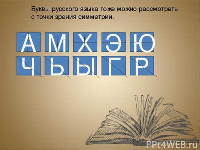 Вертикальная ось симметрии: А; Д; Л; М; П; Т; Ф; Ш. Горизонтальная ось симметрии: В; Е; З; К; С; Э; Ю. И вертикальные и горизонтальные оси симметрии: Ж; Н; О; Х. Ни вертикальные, ни горизонтальные оси: Б; Г; И; Й; Р; У; Ц; Ч; Щ; Я. В русском языке е…