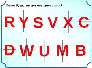W U D R Y S V Какие буквы имеют ось симметрии? Х С М В