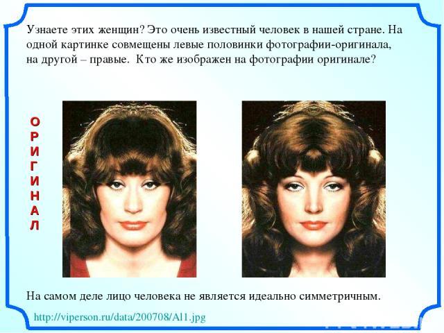 Узнаете этих женщин? Это очень известный человек в нашей стране. На одной картинке совмещены левые половинки фотографии-оригинала, на другой – правые. Кто же изображен на фотографии оригинале? На самом деле лицо человека не является идеально симметр…