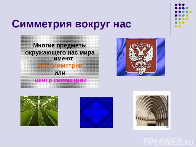Симметрия вокруг нас Многие предметы окружающего нас мира имеют ось симметрии или центр симметрии
