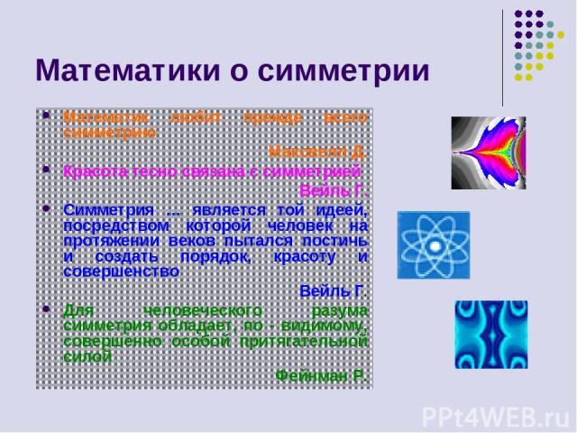 Математики о симметрии Математик любит прежде всего симметрию Максвелл Д. Красота тесно связана с симметрией Вейль Г. Симметрия … является той идеей, посредством которой человек на протяжении веков пытался постичь и создать порядок, красоту и соверш…