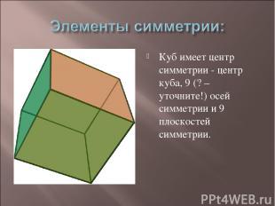 Куб имеет центр симметрии - центр куба, 9 (? – уточните!) осей симметрии и 9 пло