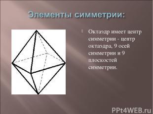 Октаэдр имеет центр симметрии - центр октаэдра, 9 осей симметрии и 9 плоскостей