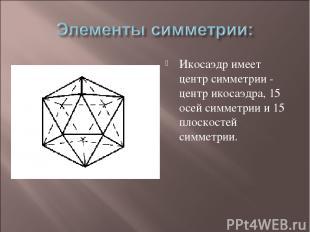 Икосаэдр имеет центр симметрии - центр икосаэдра, 15 осей симметрии и 15 плоскос