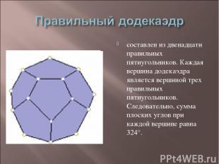 составлен из двенадцати правильных пятиугольников. Каждая вершина додекаэдра явл