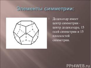 Додекаэдр имеет центр симметрии - центр додекаэдра, 15 осей симметрии и 15 плоск