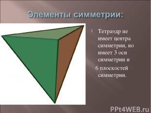 Тетраэдр не имеет центра симметрии, но имеет 3 оси симметрии и 6 плоскостей симм
