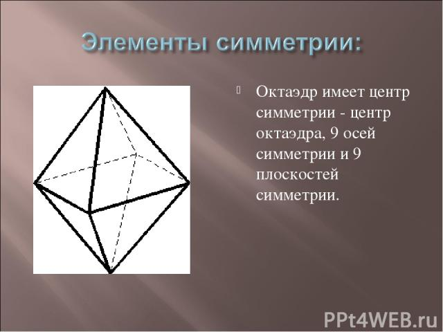 Октаэдр имеет центр симметрии - центр октаэдра, 9 осей симметрии и 9 плоскостей симметрии.