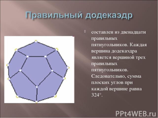 составлен из двенадцати правильных пятиугольников. Каждая вершина додекаэдра является вершиной трех правильных пятиугольников. Следовательно, сумма плоских углов при каждой вершине равна 324°.
