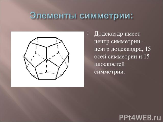Додекаэдр имеет центр симметрии - центр додекаэдра, 15 осей симметрии и 15 плоскостей симметрии.