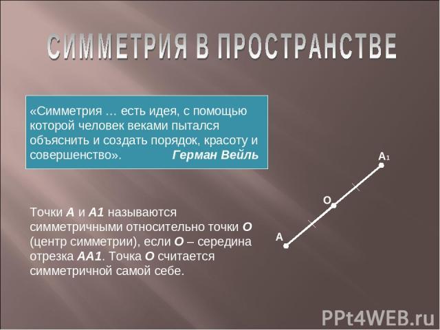 «Симметрия … есть идея, с помощью которой человек веками пытался объяснить и создать порядок, красоту и совершенство». Герман Вейль А А1 Точки А и А1 называются симметричными относительно точки О (центр симметрии), если О – середина отрезка АА1. Точ…