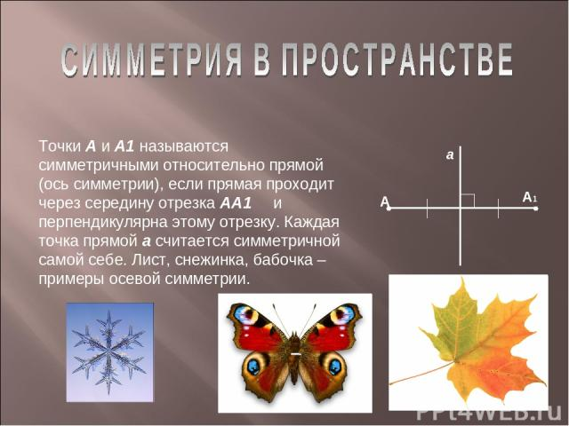 Точки А и А1 называются симметричными относительно прямой (ось симметрии), если прямая проходит через середину отрезка АА1 и перпендикулярна этому отрезку. Каждая точка прямой а считается симметричной самой себе. Лист, снежинка, бабочка – примеры ос…