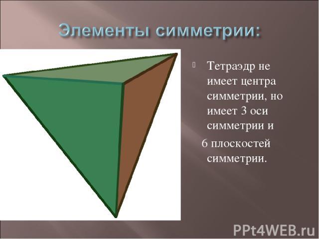 Тетраэдр не имеет центра симметрии, но имеет 3 оси симметрии и 6 плоскостей симметрии.