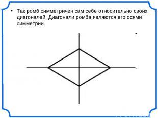 Так ромб симметричен сам себе относительно своих диагоналей. Диагонали ромба явл