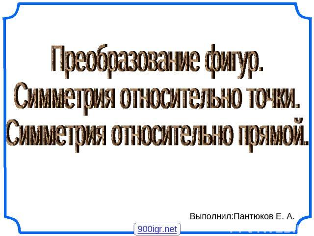 Выполнил:Пантюков Е. А. 900igr.net