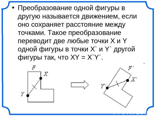 Преобразование одной фигуры в другую называется движением, если оно сохраняет расстояние между точками. Такое преобразование переводит две любые точки X и Y одной фигуры в точки X` и Y` другой фигуры так, что XY = X`Y`.