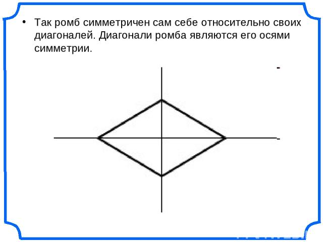 Так ромб симметричен сам себе относительно своих диагоналей. Диагонали ромба являются его осями симметрии.