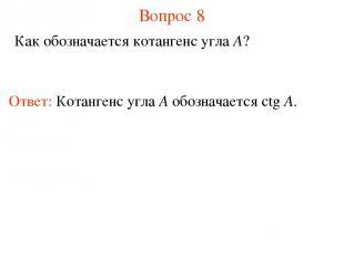 Вопрос 8 Как обозначается котангенс угла A? Ответ: Котангенс угла А обозначается