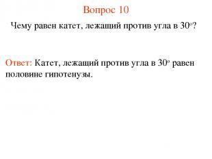 Вопрос 10 Чему равен катет, лежащий против угла в 30о? Ответ: Катет, лежащий про