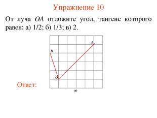 Упражнение 10 От луча OA отложите угол, тангенс которого равен: а) 1/2; б) 1/3;