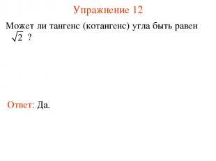 Упражнение 12 Может ли тангенс (котангенс) угла быть равен ? Ответ: Да.