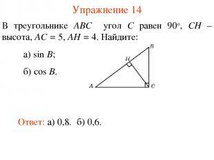 Упражнение 14 В треугольнике ABC угол C равен 90о, CH – высота, AC = 5, AH = 4.