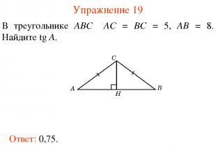 Упражнение 19 В треугольнике ABC AC = BC = 5, AB = 8. Найдите tg A. Ответ: 0,75.