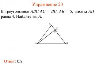 Упражнение 20 В треугольнике ABC AC = BC, AB = 5, высота AH равна 4. Найдите sin
