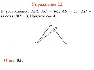 Упражнение 22 В треугольнике ABC AC = BC, AB = 5, AH – высота, BH = 3. Найдите c