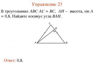 Упражнение 23 В треугольнике ABC AC = BC, AH – высота, sin A = 0,8. Найдите коси