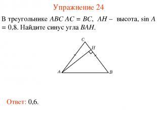 Упражнение 24 В треугольнике ABC AC = BC, AH – высота, sin A = 0,8. Найдите сину
